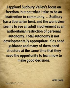 Alfie Kohn - I applaud Sudbury Valley's focus on freedom, but not what I take to be an inattention to community, ... Sudbury has a libertarian bent, and the worldview seems to see all adult involvement as an authoritarian restriction of personal autonomy. Total autonomy is not developmentally appropriate. Kids need guidance and many of them need structure at the same time that they need the opportunity to learn how to make good decisions.