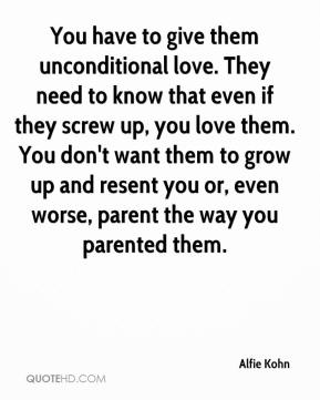 You have to give them unconditional love. They need to know that even if they screw up, you love them. You don't want them to grow up and resent you or, even worse, parent the way you parented them.