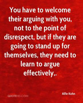 Alfie Kohn - You have to welcome their arguing with you, not to the point of disrespect, but if they are going to stand up for themselves, they need to learn to argue effectively.