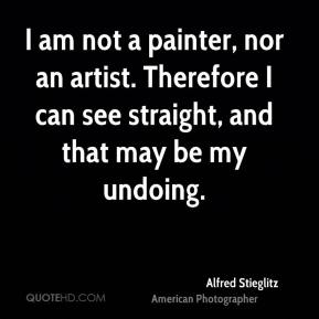 I am not a painter, nor an artist. Therefore I can see straight, and that may be my undoing.