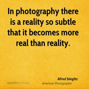 In photography there is a reality so subtle that it becomes more real than reality.