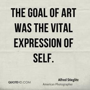 Alfred Stieglitz - The goal of art was the vital expression of self.