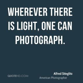 Alfred Stieglitz - Wherever there is light, one can photograph.