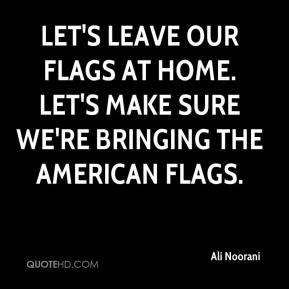 Ali Noorani - Let's leave our flags at home. Let's make sure we're bringing the American flags.