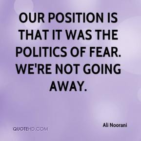 Ali Noorani - Our position is that it was the politics of fear. We're not going away.