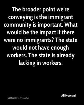 Ali Noorani - The broader point we're conveying is the immigrant community is important. What would be the impact if there were no immigrants? The state would not have enough workers. The state is already lacking in workers.