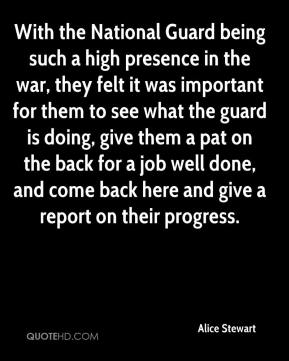 Alice Stewart - With the National Guard being such a high presence in the war, they felt it was important for them to see what the guard is doing, give them a pat on the back for a job well done, and come back here and give a report on their progress.