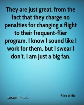 Alice White - They are just great, from the fact that they charge no penalties for changing a flight to their frequent-flier program. I know I sound like I work for them, but I swear I don't. I am just a big fan.