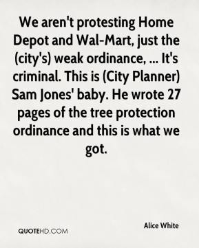 Alice White - We aren't protesting Home Depot and Wal-Mart, just the (city's) weak ordinance, ... It's criminal. This is (City Planner) Sam Jones' baby. He wrote 27 pages of the tree protection ordinance and this is what we got.