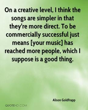 Alison Goldfrapp - On a creative level, I think the songs are simpler in that they're more direct. To be commercially successful just means [your music] has reached more people, which I suppose is a good thing.