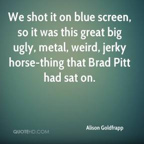 Alison Goldfrapp - We shot it on blue screen, so it was this great big ugly, metal, weird, jerky horse-thing that Brad Pitt had sat on.