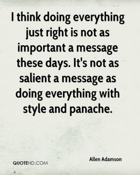 Allen Adamson - I think doing everything just right is not as important a message these days. It's not as salient a message as doing everything with style and panache.