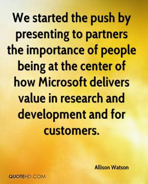 Allison Watson - We started the push by presenting to partners the importance of people being at the center of how Microsoft delivers value in research and development and for customers.