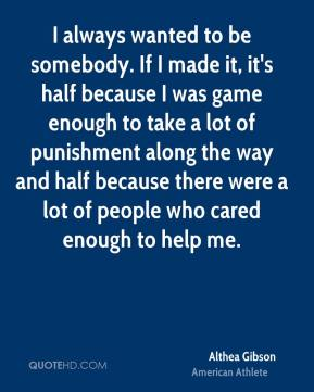 I always wanted to be somebody. If I made it, it's half because I was game enough to take a lot of punishment along the way and half because there were a lot of people who cared enough to help me.