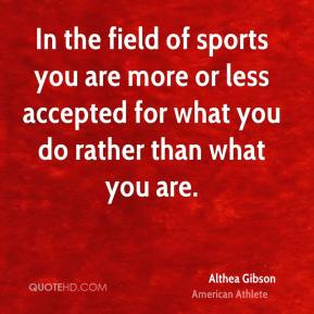 In the field of sports you are more or less accepted for what you do rather than what you are.