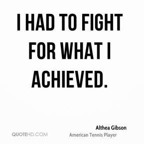 Althea Gibson - I had to fight for what I achieved.