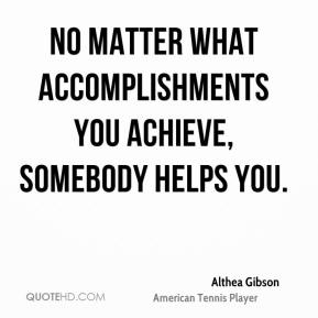 No matter what accomplishments you achieve, somebody helps you.