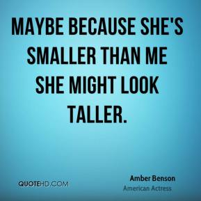 Maybe because she's smaller than me she might look taller.