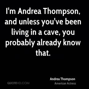 Andrea Thompson - I'm Andrea Thompson, and unless you've been living in a cave, you probably already know that.