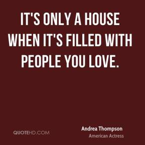 Andrea Thompson - It's only a house when it's filled with people you love.
