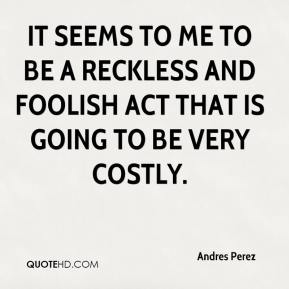 Andres Perez - It seems to me to be a reckless and foolish act that is going to be very costly.
