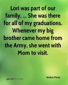 Lori was part of our family, ... She was there for all of my graduations. Whenever my big brother came home from the Army, she went with Mom to visit.