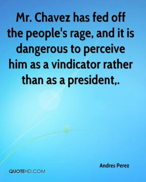 Andres Perez - Mr. Chavez has fed off the people's rage, and it is dangerous to perceive him as a vindicator rather than as a president.