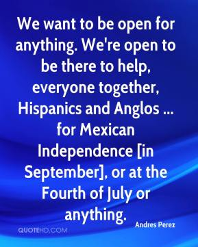 Andres Perez - We want to be open for anything. We're open to be there to help, everyone together, Hispanics and Anglos ... for Mexican Independence [in September], or at the Fourth of July or anything.