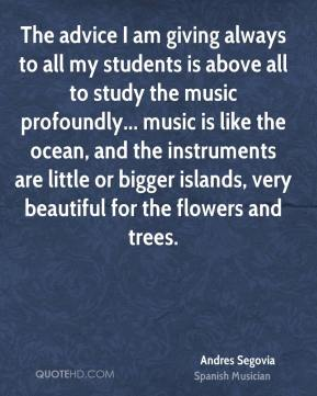 Andres Segovia - The advice I am giving always to all my students is above all to study the music profoundly... music is like the ocean, and the instruments are little or bigger islands, very beautiful for the flowers and trees.
