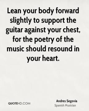 Lean your body forward slightly to support the guitar against your chest, for the poetry of the music should resound in your heart.