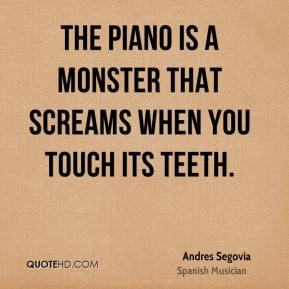 Andres Segovia - The piano is a monster that screams when you touch its teeth.