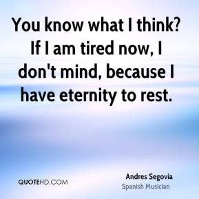 Andres Segovia - You know what I think? If I am tired now, I don't mind, because I have eternity to rest.