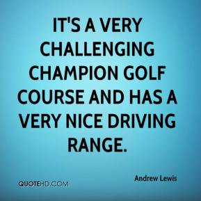 Andrew Lewis - It's a very challenging champion golf course and has a very nice driving range.