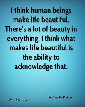 Andrew McMahon - I think human beings make life beautiful. There's a lot of beauty in everything. I think what makes life beautiful is the ability to acknowledge that.