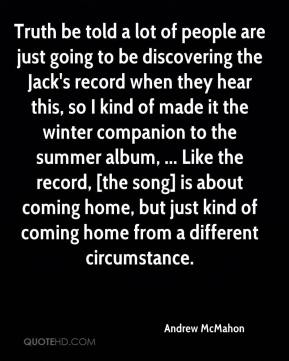 Andrew McMahon - Truth be told a lot of people are just going to be discovering the Jack's record when they hear this, so I kind of made it the winter companion to the summer album, ... Like the record, [the song] is about coming home, but just kind of coming home from a different circumstance.