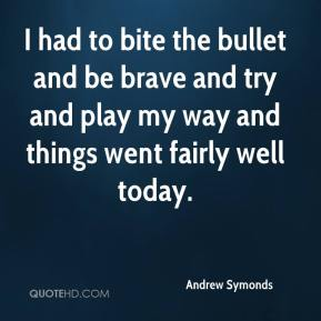 Andrew Symonds - I had to bite the bullet and be brave and try and play my way and things went fairly well today.