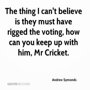 Andrew Symonds - The thing I can't believe is they must have rigged the voting, how can you keep up with him, Mr Cricket.