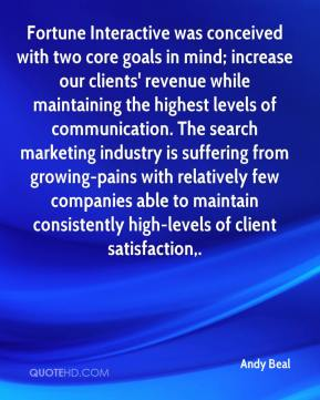 Andy Beal - Fortune Interactive was conceived with two core goals in mind; increase our clients' revenue while maintaining the highest levels of communication. The search marketing industry is suffering from growing-pains with relatively few companies able to maintain consistently high-levels of client satisfaction.