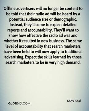 Andy Beal - Offline advertisers will no longer be content to be told that their radio ad will be heard by a potential audience size or demographic. Instead, they'll come to expect detailed reports and accountability. They'll want to know how effective the radio ad was and whether it resulted in new business. The same level of accountability that search marketers have been held to will now apply to traditional advertising. Expect the skills learned by those search marketers to be in very high demand.