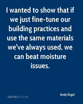 Andy Engel - I wanted to show that if we just fine-tune our building practices and use the same materials we've always used, we can beat moisture issues.