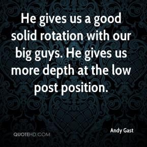 Andy Gast - He gives us a good solid rotation with our big guys. He gives us more depth at the low post position.