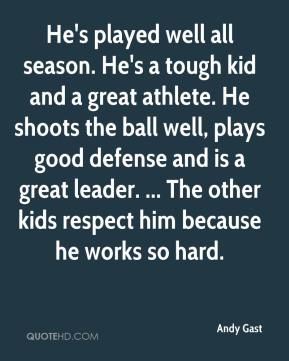He's played well all season. He's a tough kid and a great athlete. He shoots the ball well, plays good defense and is a great leader. ... The other kids respect him because he works so hard.