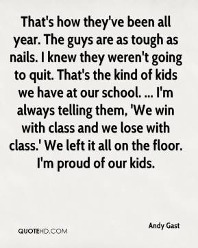 Andy Gast - That's how they've been all year. The guys are as tough as nails. I knew they weren't going to quit. That's the kind of kids we have at our school. ... I'm always telling them, 'We win with class and we lose with class.' We left it all on the floor. I'm proud of our kids.