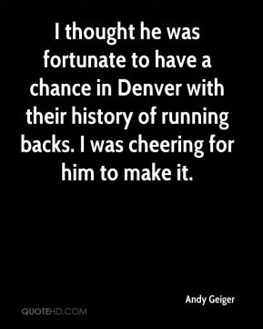 Andy Geiger - I thought he was fortunate to have a chance in Denver with their history of running backs. I was cheering for him to make it.