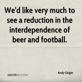 Andy Geiger - We'd like very much to see a reduction in the interdependence of beer and football.