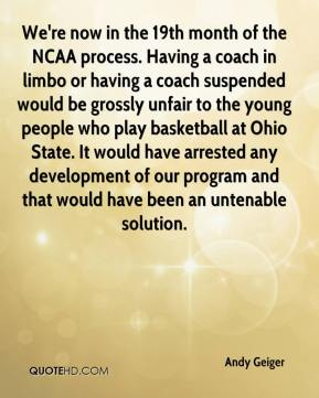Andy Geiger - We're now in the 19th month of the NCAA process. Having a coach in limbo or having a coach suspended would be grossly unfair to the young people who play basketball at Ohio State. It would have arrested any development of our program and that would have been an untenable solution.