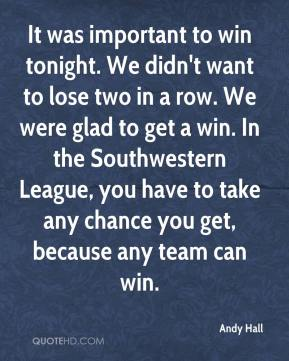 Andy Hall - It was important to win tonight. We didn't want to lose two in a row. We were glad to get a win. In the Southwestern League, you have to take any chance you get, because any team can win.