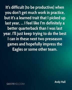 Andy Hall - It's difficult (to be productive) when you don't get much work in practice, but it's a learned trait that I picked up last year, ... I feel like I'm definitely a better quarterback than I was last year. I'll just keep trying to do the best I can in these next two preseason games and hopefully impress the Eagles or some other team.