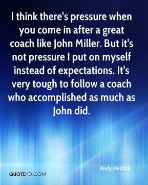 Andy Hedrick - I think there's pressure when you come in after a great coach like John Miller. But it's not pressure I put on myself instead of expectations. It's very tough to follow a coach who accomplished as much as John did.
