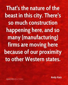 Andy Katz - That's the nature of the beast in this city. There's so much construction happening here, and so many (manufacturing) firms are moving here because of our proximity to other Western states.